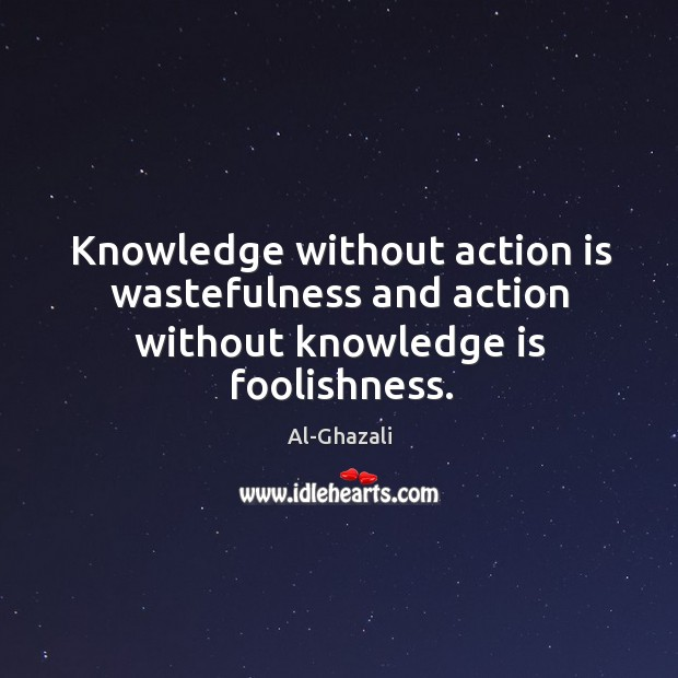 Image, Knowledge without action is wastefulness and action without knowledge is foolishness.