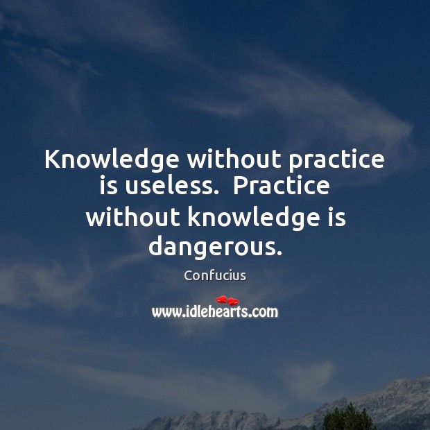 Knowledge without practice is useless.  Practice without knowledge is dangerous. Image