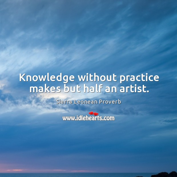 Knowledge without practice makes but half an artist. Sierra Leonean Proverbs Image