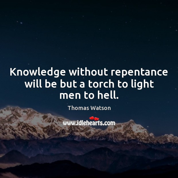 Knowledge without repentance will be but a torch to light men to hell. Thomas Watson Picture Quote