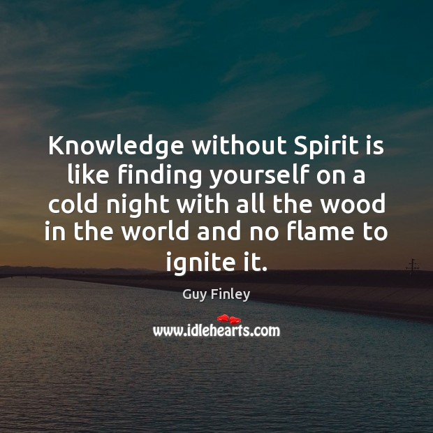 Knowledge without Spirit is like finding yourself on a cold night with Guy Finley Picture Quote