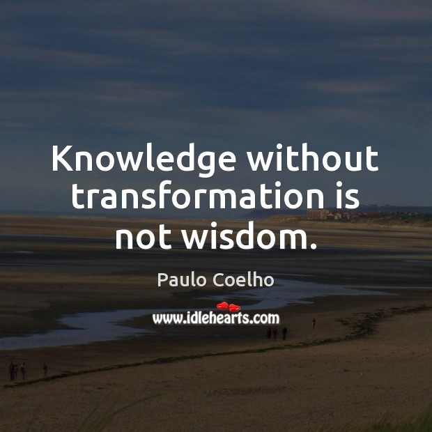 Knowledge without transformation is not wisdom. Image