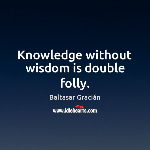 Image, Knowledge without wisdom is double folly.