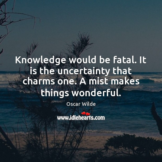 Knowledge would be fatal. It is the uncertainty that charms one. A Image