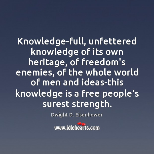 Knowledge-full, unfettered knowledge of its own heritage, of freedom's enemies, of the Dwight D. Eisenhower Picture Quote