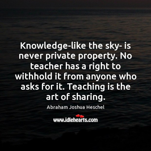Knowledge-like the sky- is never private property. No teacher has a right Abraham Joshua Heschel Picture Quote