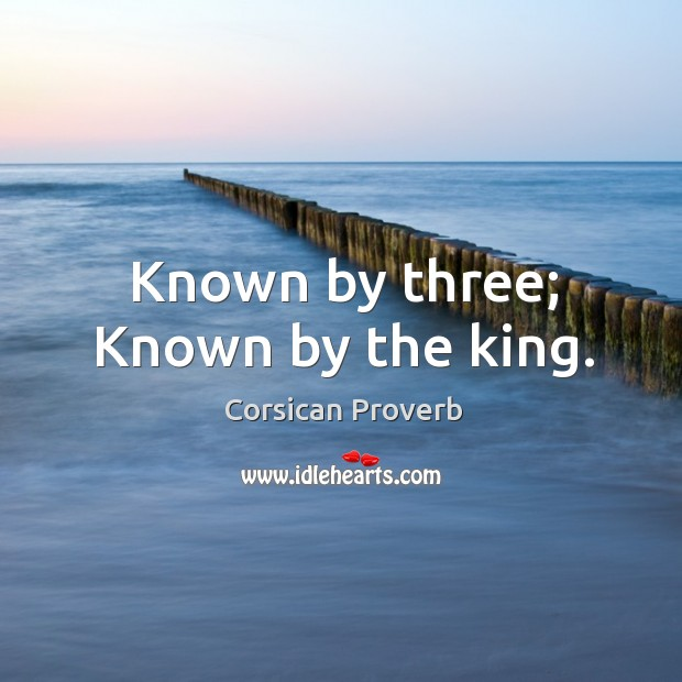 Known by three; known by the king. Corsican Proverbs Image