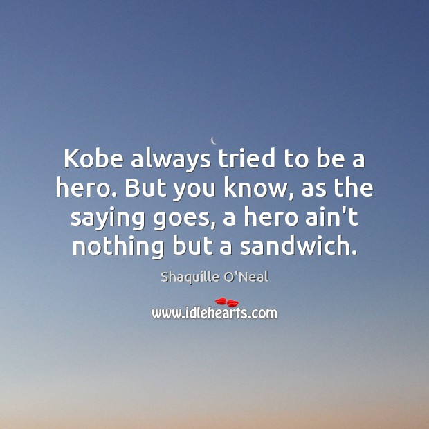 Kobe always tried to be a hero. But you know, as the Image