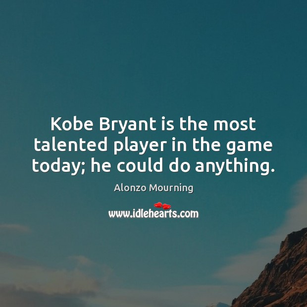 Image, Kobe Bryant is the most talented player in the game today; he could do anything.