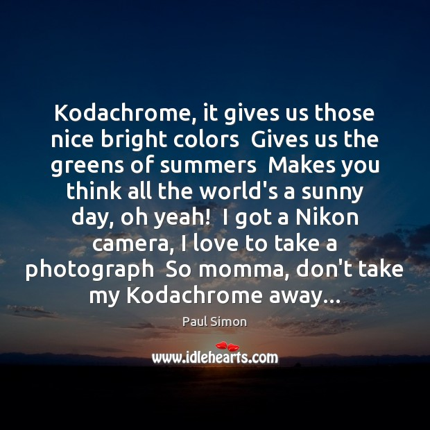 Kodachrome, it gives us those nice bright colors  Gives us the greens Paul Simon Picture Quote
