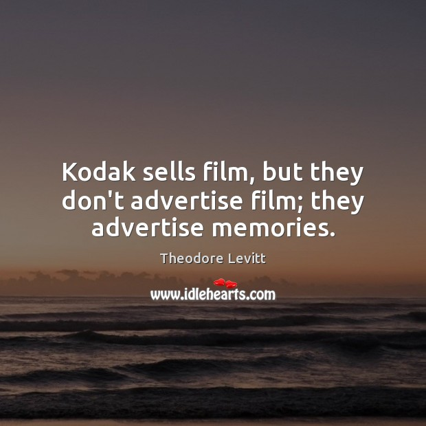 Kodak sells film, but they don't advertise film; they advertise memories. Image
