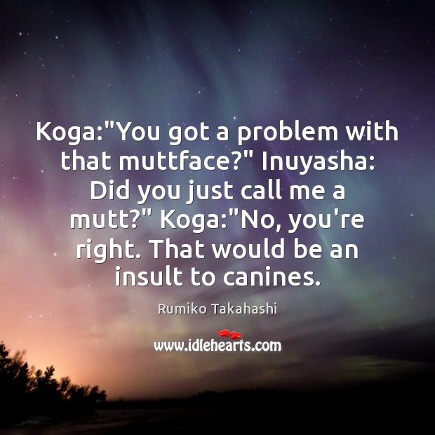 "Koga:""You got a problem with that muttface?"" Inuyasha: Did you just Insult Quotes Image"