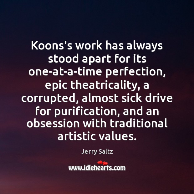 Koons's work has always stood apart for its one-at-a-time perfection, epic theatricality, Jerry Saltz Picture Quote