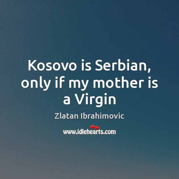 Kosovo is Serbian, only if my mother is a Virgin Mother Quotes Image