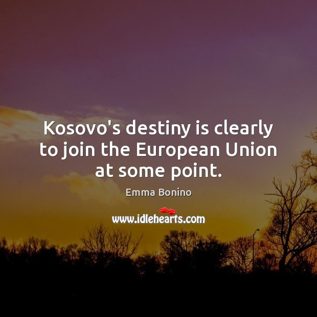 Kosovo's destiny is clearly to join the European Union at some point. Image