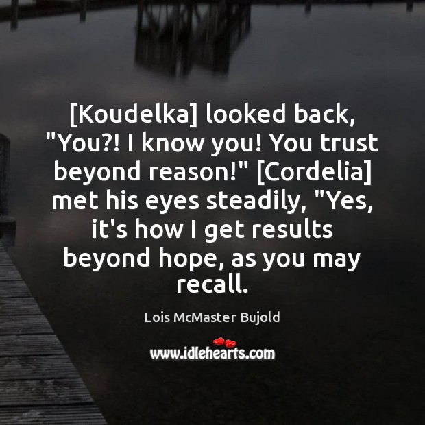"""[Koudelka] looked back, """"You?! I know you! You trust beyond reason!"""" [Cordelia] Lois McMaster Bujold Picture Quote"""