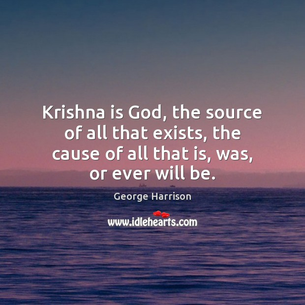 Krishna is God, the source of all that exists, the cause of George Harrison Picture Quote