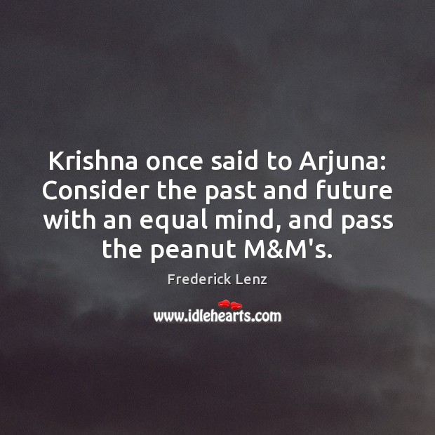 Image, Krishna once said to Arjuna: Consider the past and future with an