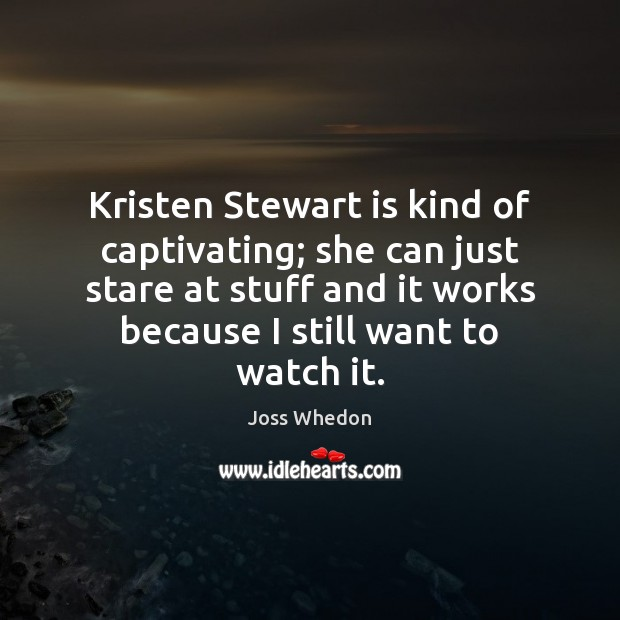 Kristen Stewart is kind of captivating; she can just stare at stuff Joss Whedon Picture Quote