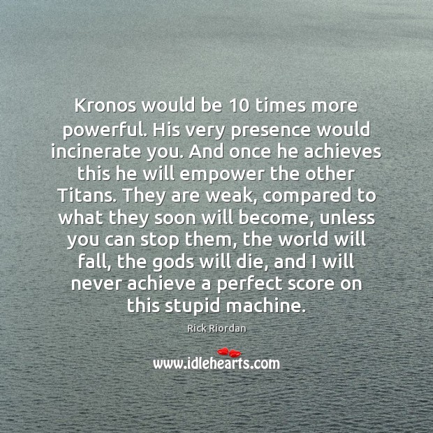 Kronos would be 10 times more powerful. His very presence would incinerate you. Rick Riordan Picture Quote