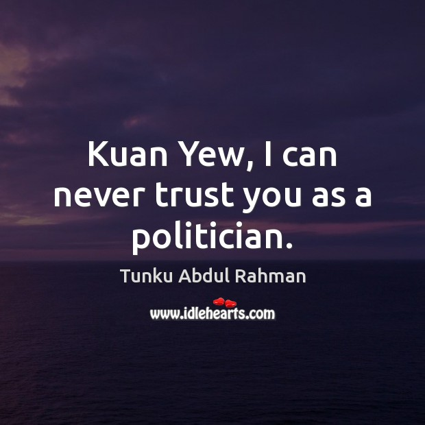 Kuan Yew, I can never trust you as a politician. Never Trust Quotes Image