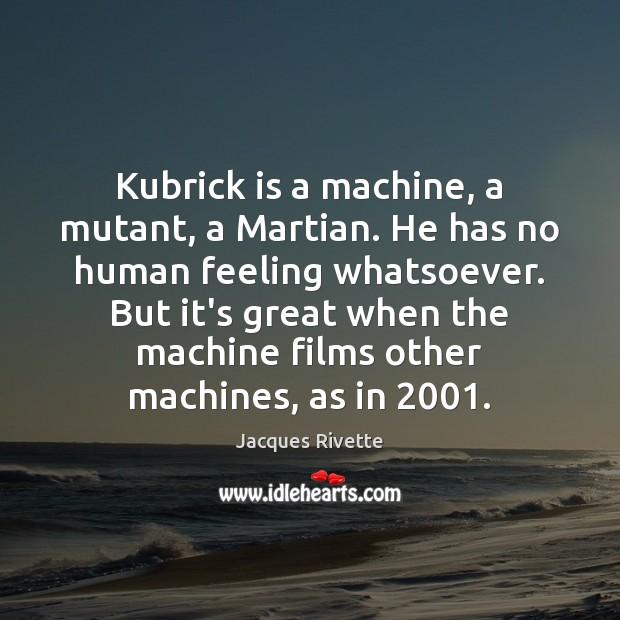 Kubrick is a machine, a mutant, a Martian. He has no human Image