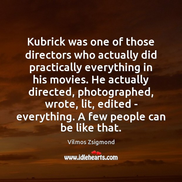 Kubrick was one of those directors who actually did practically everything in Vilmos Zsigmond Picture Quote