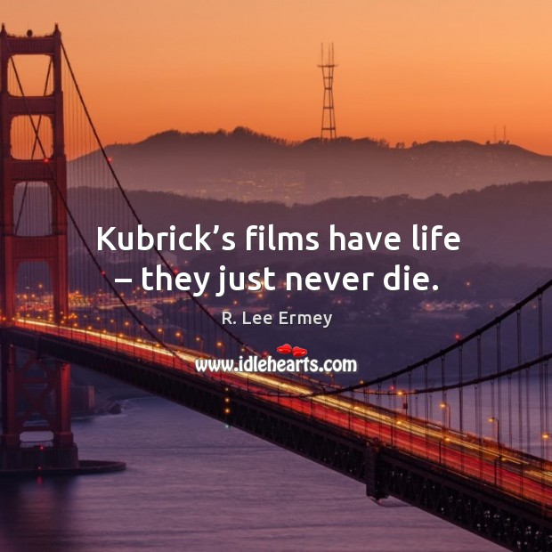 Kubrick's films have life – they just never die. Image