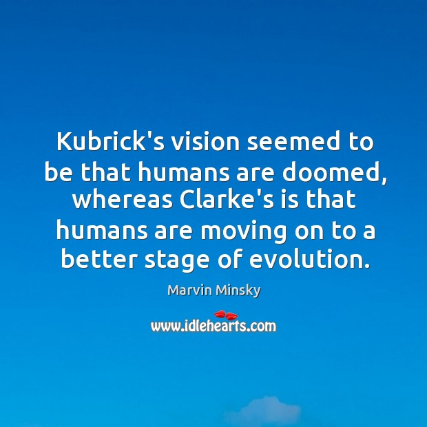 Kubrick's vision seemed to be that humans are doomed, whereas Clarke's is Image