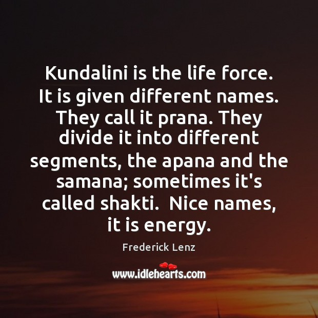 Kundalini is the life force. It is given different names. They call Frederick Lenz Picture Quote