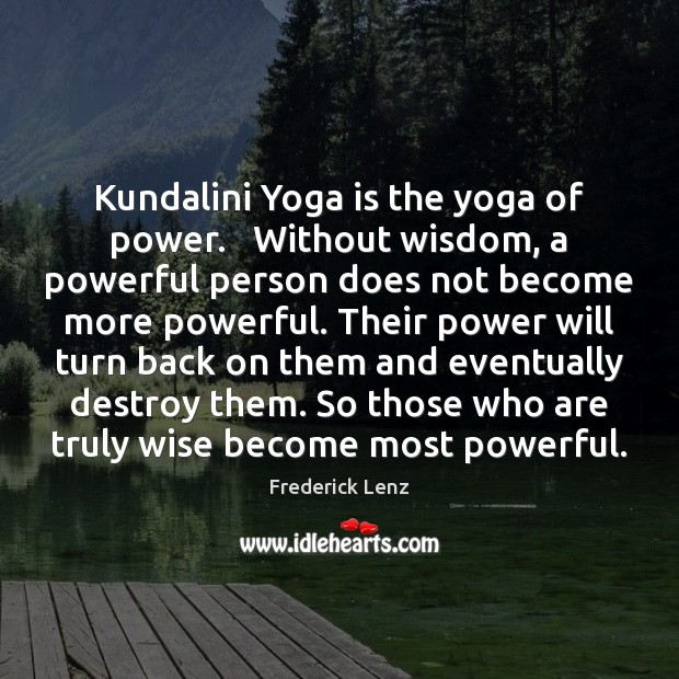 Kundalini Yoga is the yoga of power.   Without wisdom, a powerful person Image