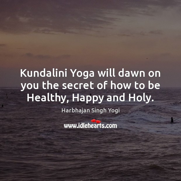 Kundalini Yoga will dawn on you the secret of how to be Healthy, Happy and Holy. Harbhajan Singh Yogi Picture Quote