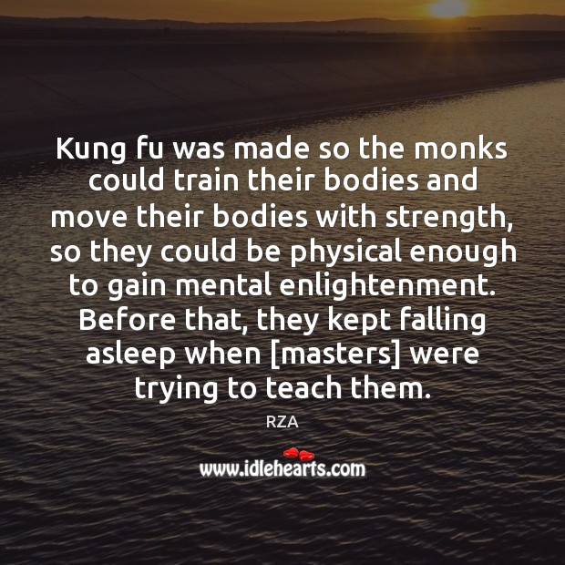 Kung fu was made so the monks could train their bodies and RZA Picture Quote
