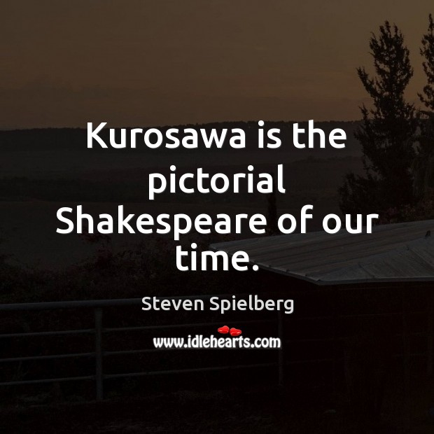 Image, Kurosawa is the pictorial Shakespeare of our time.