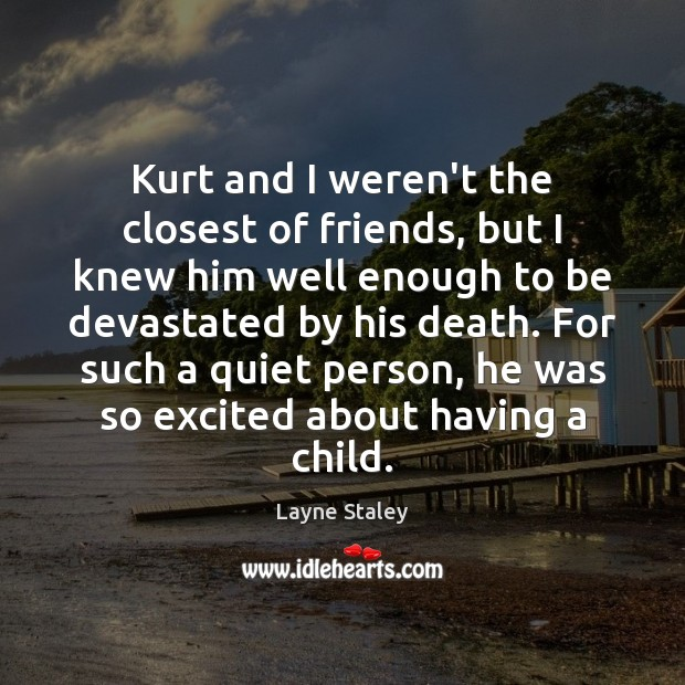 Kurt and I weren't the closest of friends, but I knew him Layne Staley Picture Quote