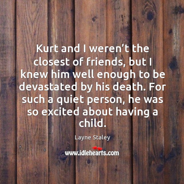Kurt and I weren't the closest of friends, but I knew him well enough to be devastated by his death. Layne Staley Picture Quote