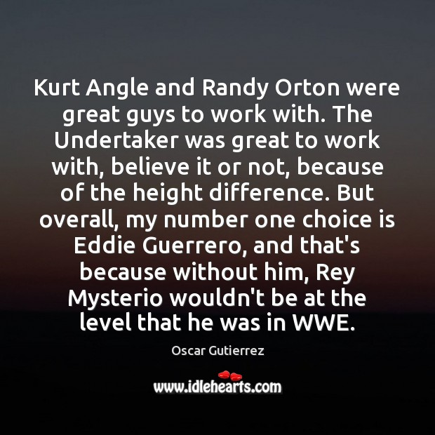 Kurt Angle and Randy Orton were great guys to work with. The Oscar Gutierrez Picture Quote