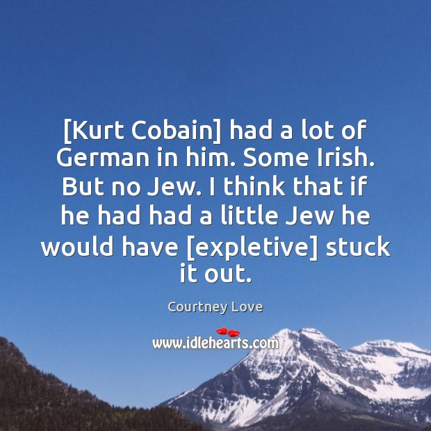 [Kurt Cobain] had a lot of German in him. Some Irish. But Courtney Love Picture Quote
