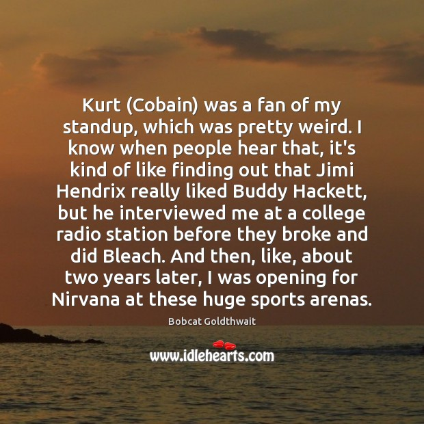 Image, Kurt (Cobain) was a fan of my standup, which was pretty weird.