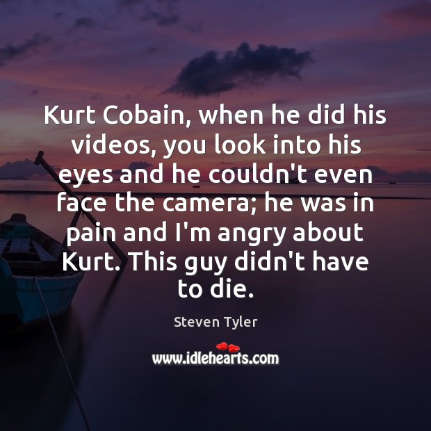 Steven Tyler Picture Quote image saying: Kurt Cobain, when he did his videos, you look into his eyes