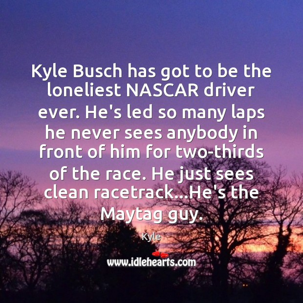 Kyle Busch has got to be the loneliest NASCAR driver ever. He's Image