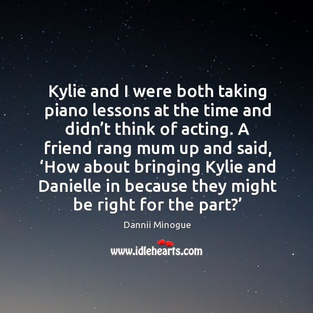 Kylie and I were both taking piano lessons at the time and didn't think of acting. Image