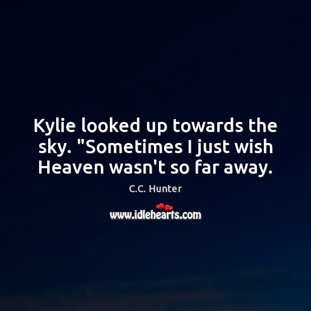 "Image, Kylie looked up towards the sky. ""Sometimes I just wish Heaven wasn't so far away."