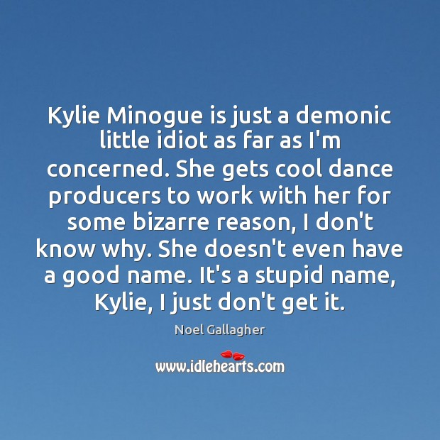 Kylie Minogue is just a demonic little idiot as far as I'm Image