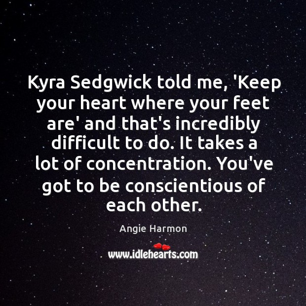 Kyra Sedgwick told me, 'Keep your heart where your feet are' and Angie Harmon Picture Quote