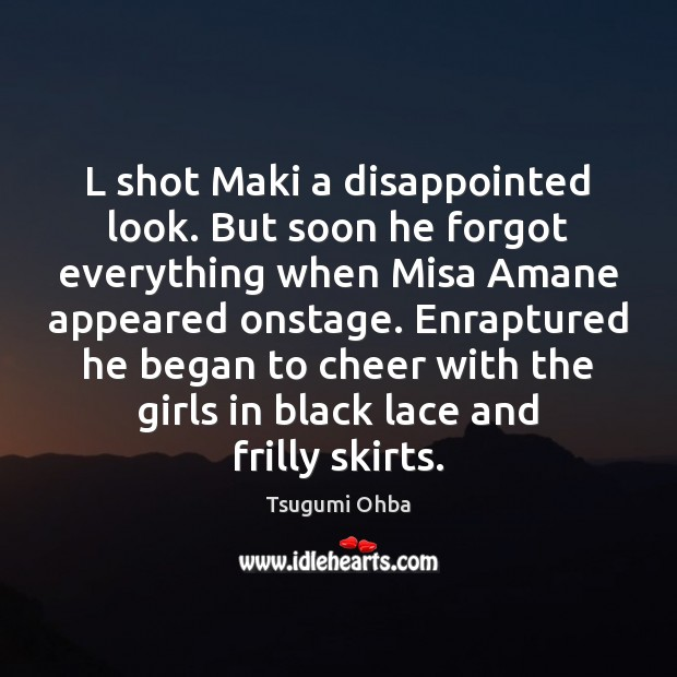 L shot Maki a disappointed look. But soon he forgot everything when Tsugumi Ohba Picture Quote