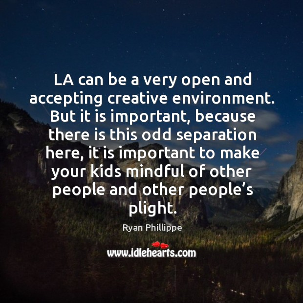 La can be a very open and accepting creative environment. Ryan Phillippe Picture Quote