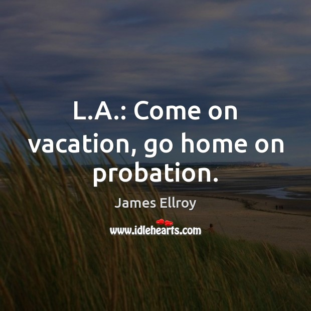 L.A.: Come on vacation, go home on probation. James Ellroy Picture Quote