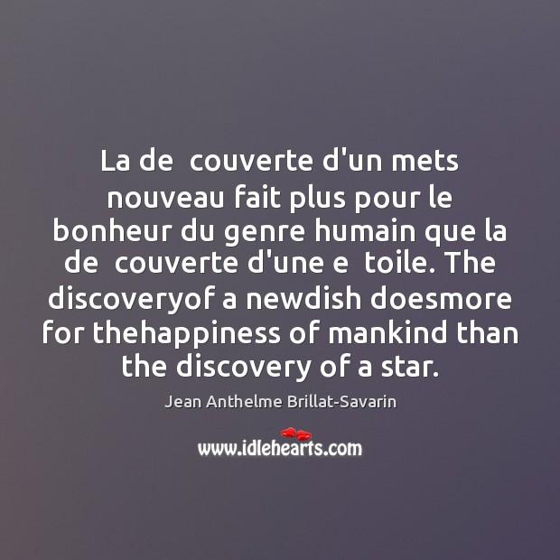 La de  couverte d'un mets nouveau fait plus pour le bonheur du Jean Anthelme Brillat-Savarin Picture Quote