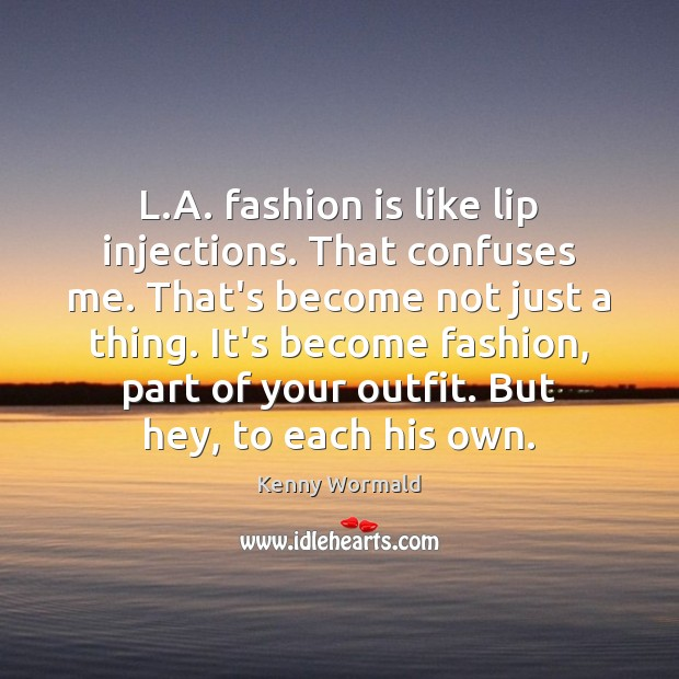L.A. fashion is like lip injections. That confuses me. That's become Fashion Quotes Image